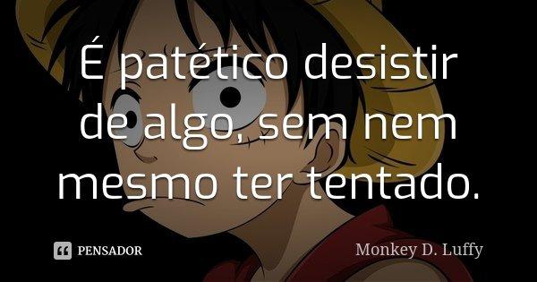 É patético desistir de algo, sem nem mesmo ter tentado.... Frase de Monkey D Luffy.