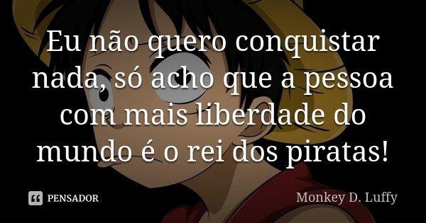 Eu não quero conquistar nada, só acho que a pessoa com mais liberdade do mundo é o rei dos piratas!... Frase de Monkey D. Luffy.