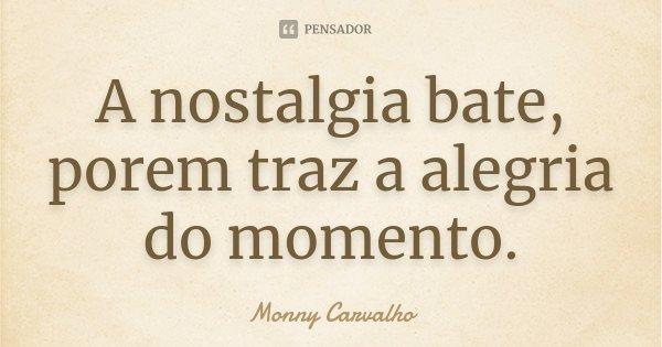 A nostalgia bate, porem traz a alegria do momento.... Frase de Monny Carvalho.