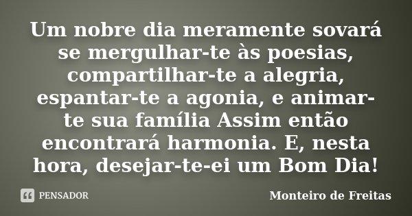 Um nobre dia meramente sovará se mergulhar-te às poesias, compartilhar-te a alegria, espantar-te a agonia, e animar-te sua família Assim então encontrará harmon... Frase de Monteiro de Freitas.