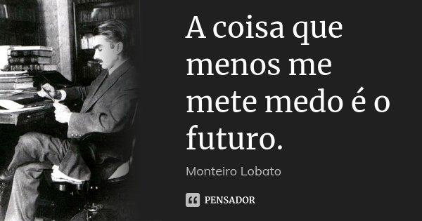 A coisa que menos me mete medo é o futuro.... Frase de Monteiro Lobato.