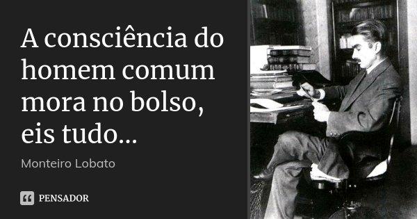 A consciência do homem comum mora no bolso, eis tudo...... Frase de Monteiro Lobato.