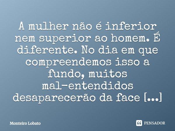 A mulher não é inferior nem superior ao homem. É diferente. No dia em que compreendemos isso a fundo, muitos mal entendidos desaparecerão da face da terra.... Frase de Monteiro Lobato.
