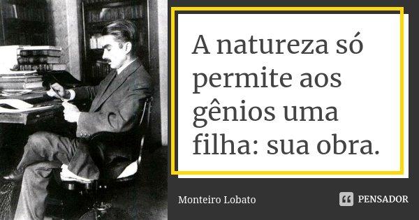 A natureza só permite aos gênios uma filha: sua obra.... Frase de Monteiro Lobato.