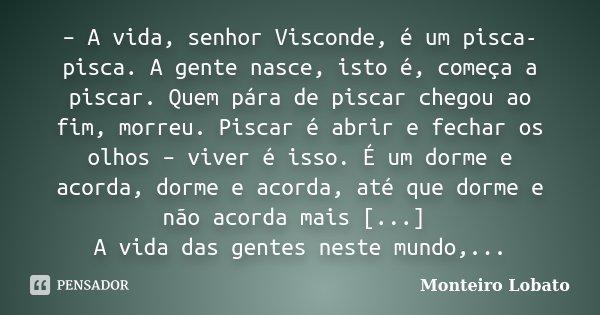 – A vida, senhor Visconde, é um pisca-pisca. A gente nasce, isto é, começa a piscar. Quem pára de piscar chegou ao fim, morreu. Piscar é abrir e fechar os olhos... Frase de Monteiro Lobato.