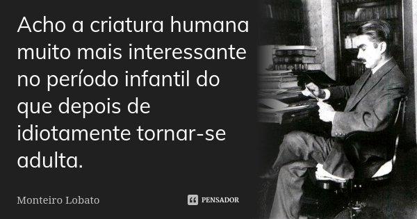 Acho a criatura humana muito mais interessante no período infantil do que depois de idiotamente tornar-se adulta.... Frase de Monteiro Lobato.