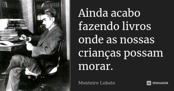 Ainda acabo fazendo livros onde as nossas crianças possam morar.... Frase de Monteiro Lobato.