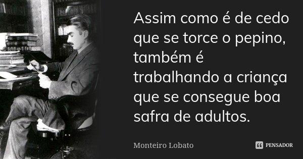 Assim como é de cedo que se torce o pepino, também é trabalhando a criança que se consegue boa safra de adultos.... Frase de Monteiro Lobato.
