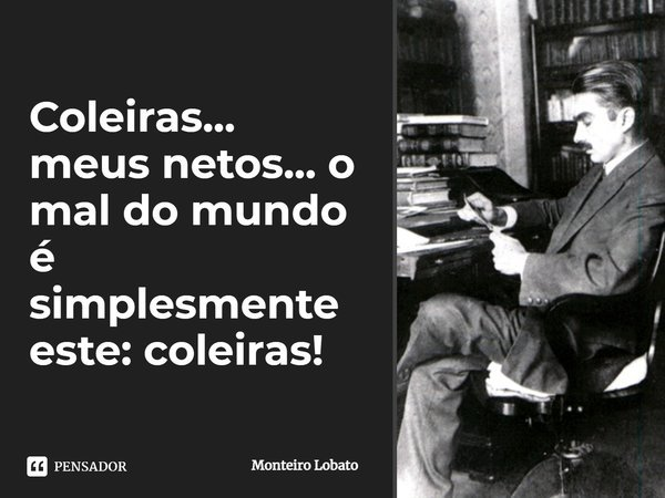 Coleiras...meus netos...o mal do mundo é simplesmente este: coleiras!... Frase de Monteiro Lobato.