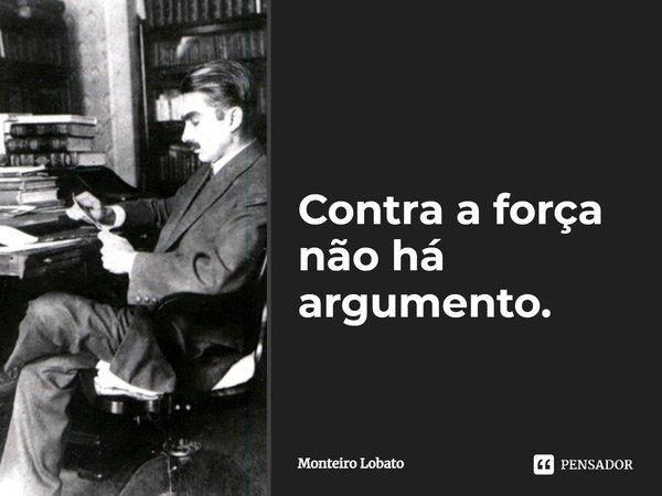 Contra a força não a argumento... Frase de Monteiro Lobato.