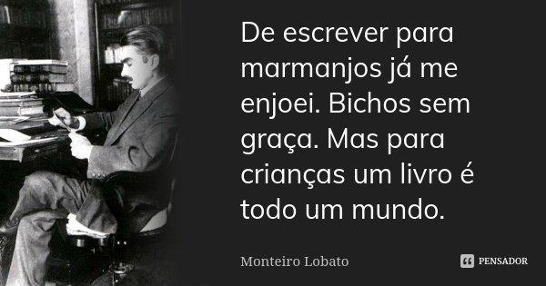 De escrever para marmanjos já me enjoei. Bichos sem graça. Mas para crianças um livro é todo um mundo.... Frase de Monteiro Lobato.
