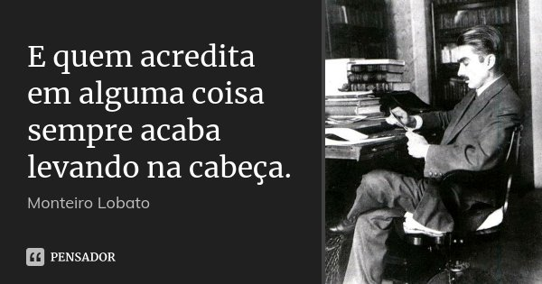E quem acredita em alguma coisa sempre acaba levando na cabeça.... Frase de Monteiro Lobato.
