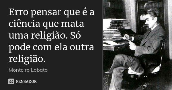 Erro pensar que é a ciência que mata uma religião. Só pode com ela outra religião.... Frase de Monteiro Lobato.