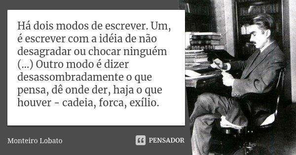 Há dois modos de escrever. Um, é escrever com a idéia de não desagradar ou chocar ninguém (...) Outro modo é dizer desassombradamente o que pensa, dê onde der, ... Frase de Monteiro Lobato.