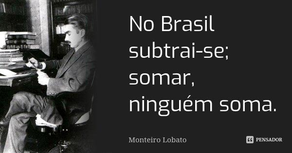 No Brasil subtrai-se; somar, ninguém soma.... Frase de Monteiro Lobato.