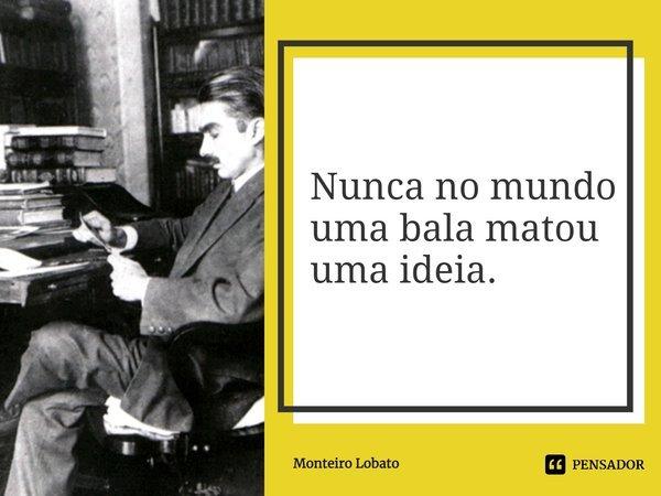 Nunca no mundo uma bala matou uma idéia.... Frase de Monteiro Lobato.