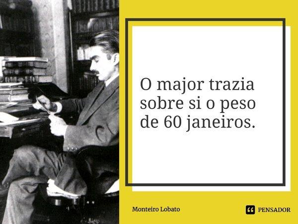 """O major trazia sobre si o peso de 60 janeiros"""".... Frase de Monteiro Lobato."""