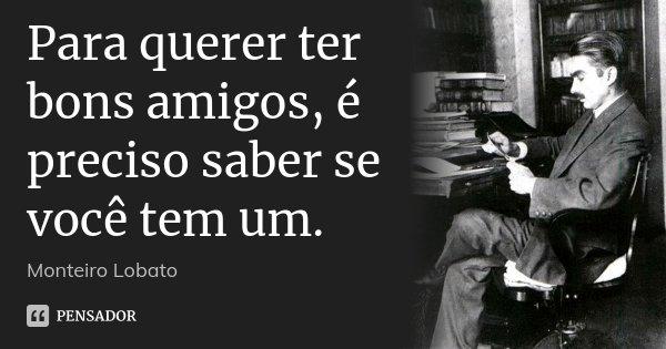 Para querer ter bons amigos, é preciso saber se você tem um.... Frase de Monteiro Lobato.