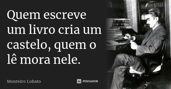 Quem escreve um livro cria um castelo, quem o lê mora nele.... Frase de Monteiro Lobato.