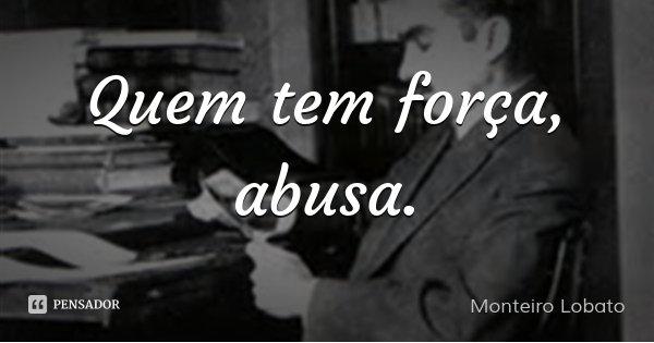 Quem tem força, abusa.... Frase de Monteiro Lobato.
