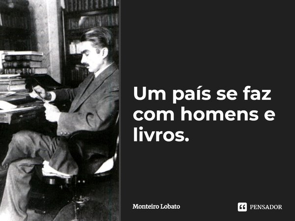"""""""Um país se faz com homens e livros"""". ( em América, 1929.)... Frase de Monteiro Lobato."""