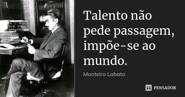 Talento não pede passagem, impõe-se ao mundo.... Frase de Monteiro Lobato.