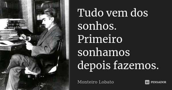Tudo vem dos sonhos. Primeiro sonhamos depois fazemos.... Frase de Monteiro Lobato.