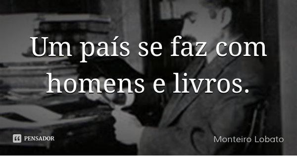 Um país se faz com homens e livros.... Frase de Monteiro Lobato.