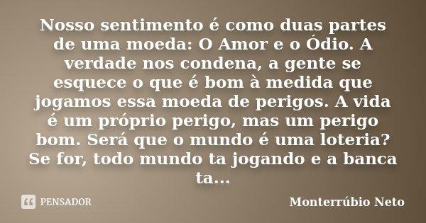 Nosso sentimento é como duas partes de uma moeda: O Amor e o Ódio. A verdade nos condena, a gente se esquece o que é bom à medida que jogamos essa moeda de peri... Frase de Monterrúbio Neto.