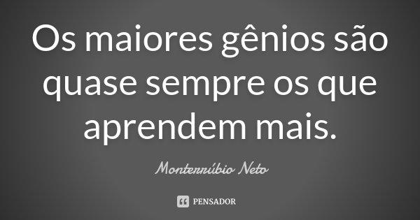 Os maiores gênios são quase sempre os que aprendem mais.... Frase de Monterrúbio Neto.