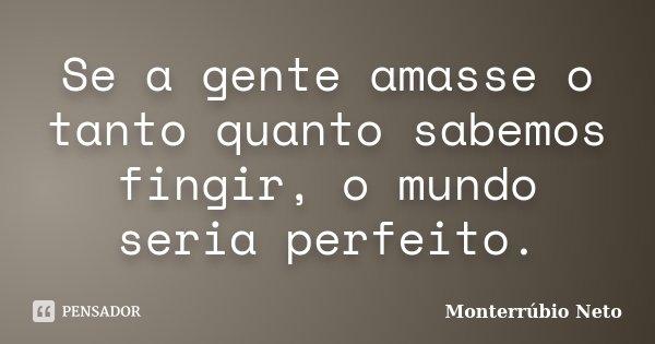 Se a gente amasse o tanto quanto sabemos fingir, o mundo seria perfeito.... Frase de Monterrúbio Neto.