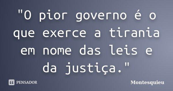 """""""O pior governo é o que exerce a tirania em nome das leis e da justiça.""""... Frase de MONTESQUIEU."""