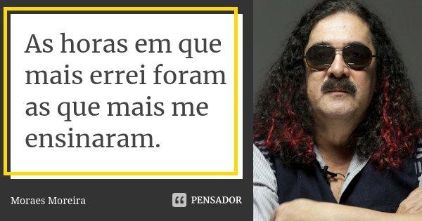 As horas em que mais errei foram as que mais me ensinaram.... Frase de Moraes Moreira.