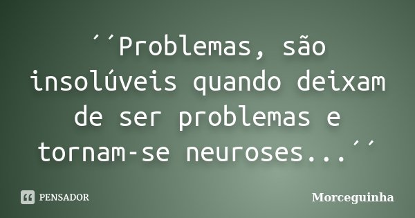 ´´Problemas, são insolúveis quando deixam de ser problemas e tornam-se neuroses...´´... Frase de Morceguinha.