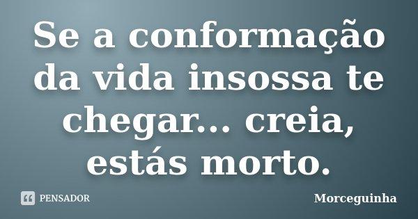 Se a conformação da vida insossa te chegar... creia, estás morto.... Frase de Morceguinha.