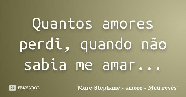 Quantos amores perdi, quando não sabia me amar...... Frase de More Stephane - smore - Meu revés.
