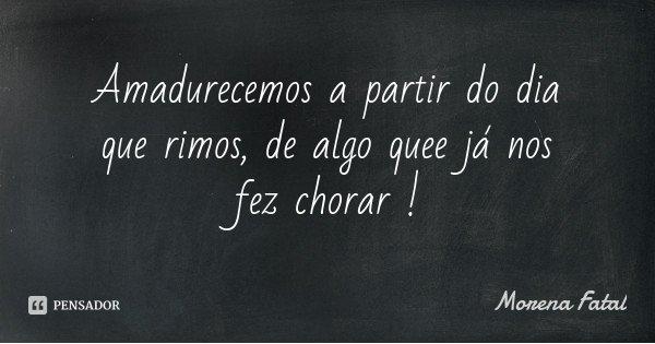 Amadurecemos a partir do dia que rimos, de algo quee já nos fez chorar !... Frase de Morena Fatal.