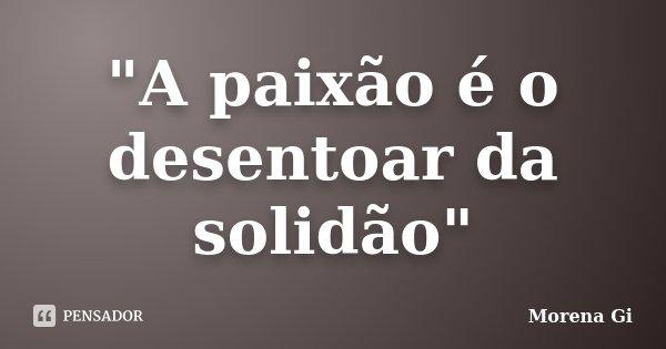 """""""A paixão é o desentoar da solidão""""... Frase de Morena Gi."""