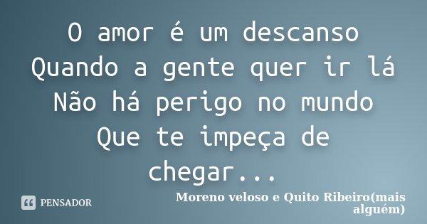 O amor é um descanso Quando a gente quer ir lá Não há perigo no mundo Que te impeça de chegar...... Frase de Moreno veloso e Quito Ribeiro(mais alguém).