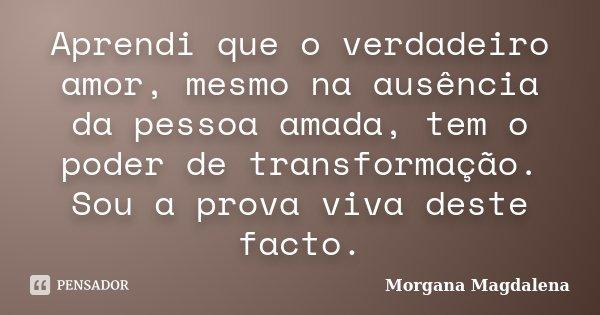Aprendi que o verdadeiro amor, mesmo na ausência da pessoa amada, tem o poder de transformação. Sou a prova viva deste facto.... Frase de Morgana Magdalena.