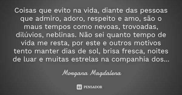 Coisas que evito na vida, diante das pessoas que admiro, adoro, respeito e amo, são o maus tempos como nevoas, trovoadas, dilúvios, neblinas. Não sei quanto tem... Frase de Morgana Magdalena.