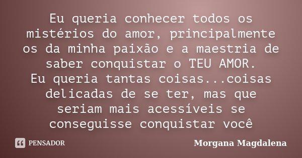 Eu queria conhecer todos os mistérios do amor, principalmente os da minha paixão e a maestria de saber conquistar o TEU AMOR. Eu queria tantas coisas...coisas d... Frase de Morgana Magdalena.