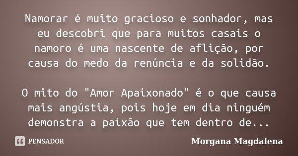 Namorar é muito gracioso e sonhador, mas eu descobri que para muitos casais o namoro é uma nascente de aflição, por causa do medo da renúncia e da solidão. O mi... Frase de Morgana Magdalena.