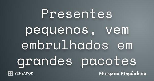 Presentes pequenos, vem embrulhados em grandes pacotes... Frase de Morgana Magdalena.