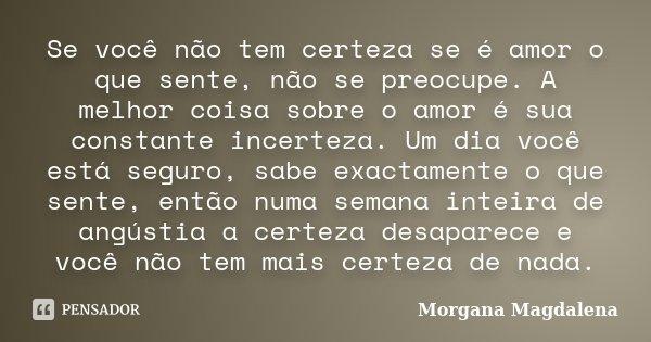 Se você não tem certeza se é amor o que sente, não se preocupe. A melhor coisa sobre o amor é sua constante incerteza. Um dia você está seguro, sabe exactamente... Frase de Morgana Magdalena.