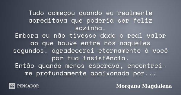 Tudo começou quando eu realmente acreditava que poderia ser feliz sozinha. Embora eu não tivesse dado o real valor ao que houve entre nós naqueles segundos, agr... Frase de Morgana Magdalena.