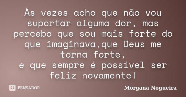 Às vezes acho que não vou suportar alguma dor, mas percebo que sou mais forte do que imaginava,que Deus me torna forte, e que sempre é possível ser feliz novame... Frase de Morgana Nogueira.