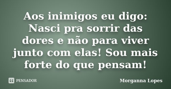 Aos inimigos eu digo: Nasci pra sorrir das dores e não para viver junto com elas! Sou mais forte do que pensam!... Frase de Morganna Lopes.
