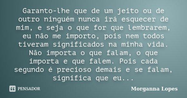 Garanto-lhe que de um jeito ou de outro ninguém nunca irá esquecer de mim, e seja o que for que lembrarem, eu não me importo, pois nem todos tiveram significado... Frase de Morganna Lopes.