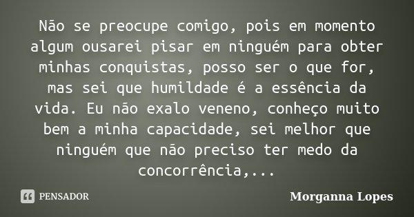 Não se preocupe comigo, pois em momento algum ousarei pisar em ninguém para obter minhas conquistas, posso ser o que for, mas sei que humildade é a essência da ... Frase de Morganna Lopes.